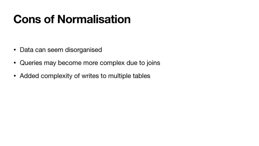 Cons of Normalisation • Data can seem disorgani...