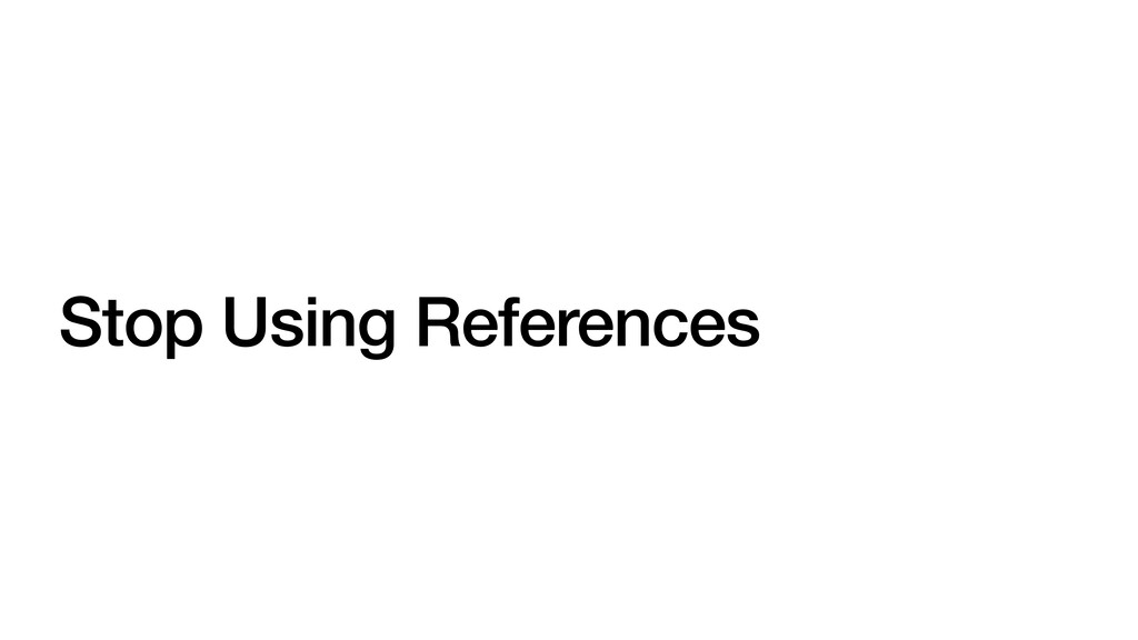 Stop Using References