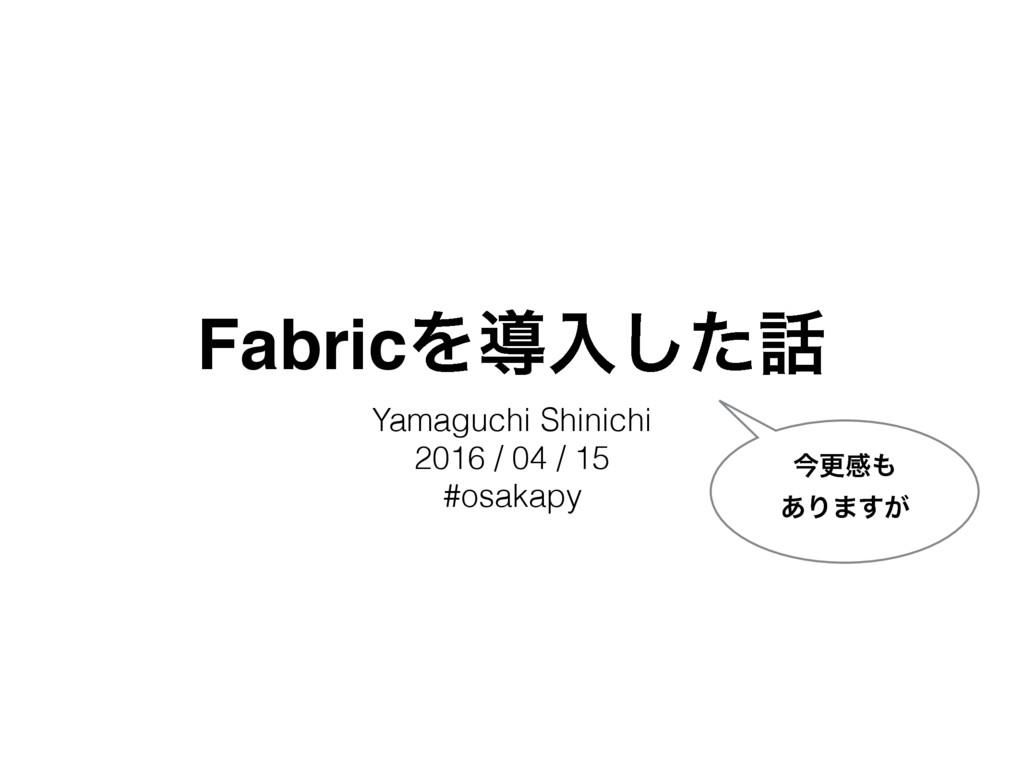FabricΛಋೖͨ͠ Yamaguchi Shinichi 2016 / 04 / 15 ...