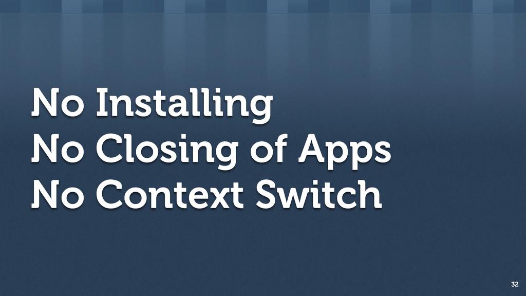 No Installing No Closing of Apps No Context Swi...