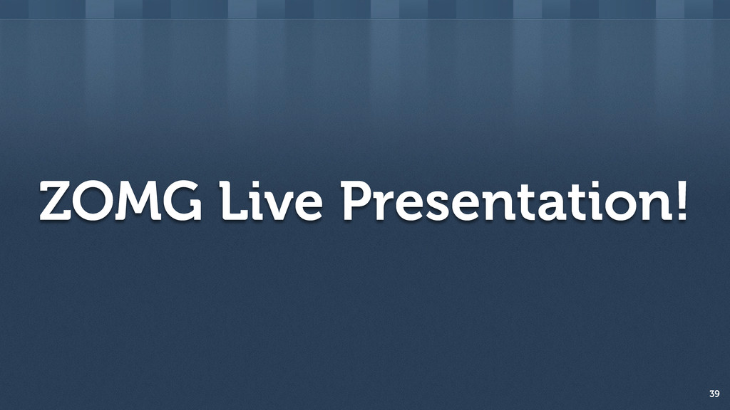 ZOMG Live Presentation! 39