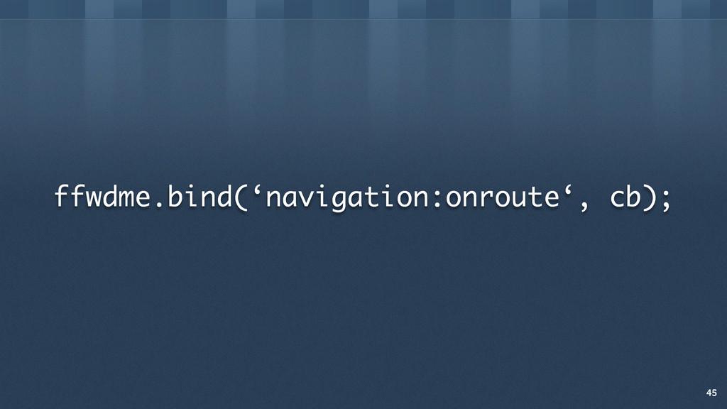 ffwdme.bind('navigation:onroute', cb); 45