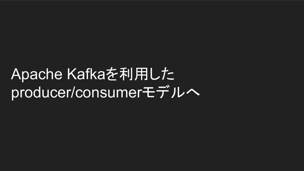 Apache Kafkaを利用した producer/consumerモデルへ