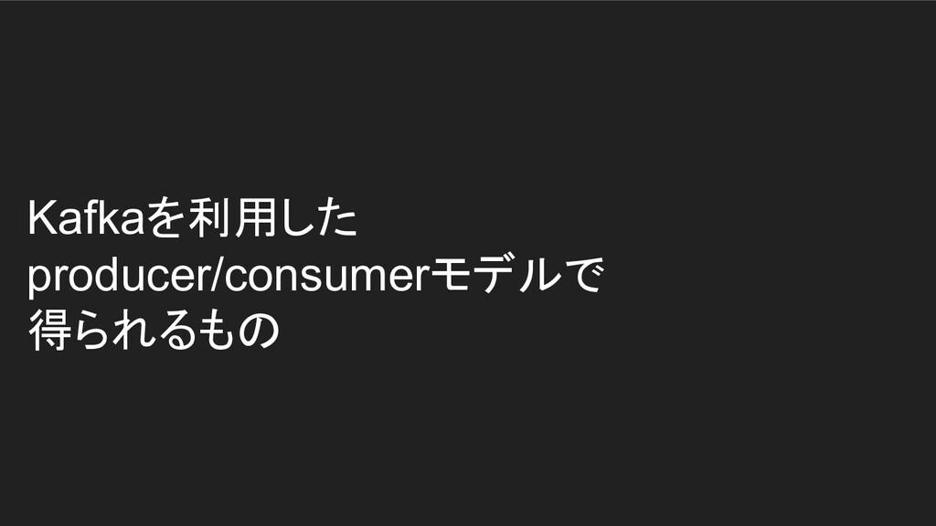 Kafkaを利用した producer/consumerモデルで 得られるもの
