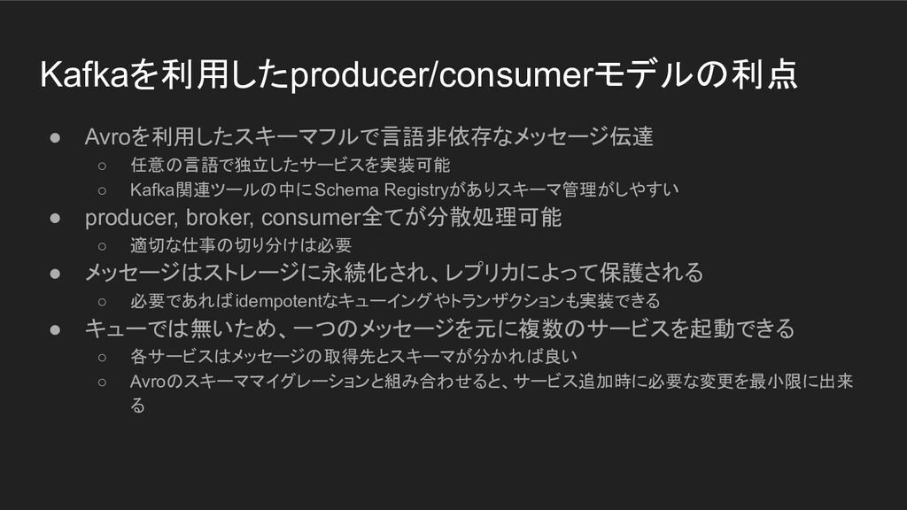 Kafkaを利用したproducer/consumerモデルの利点 ● Avroを利用したスキ...