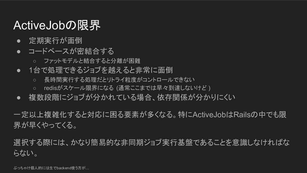 ActiveJobの限界 ● 定期実行が面倒 ● コードベースが密結合する ○ ファットモデル...