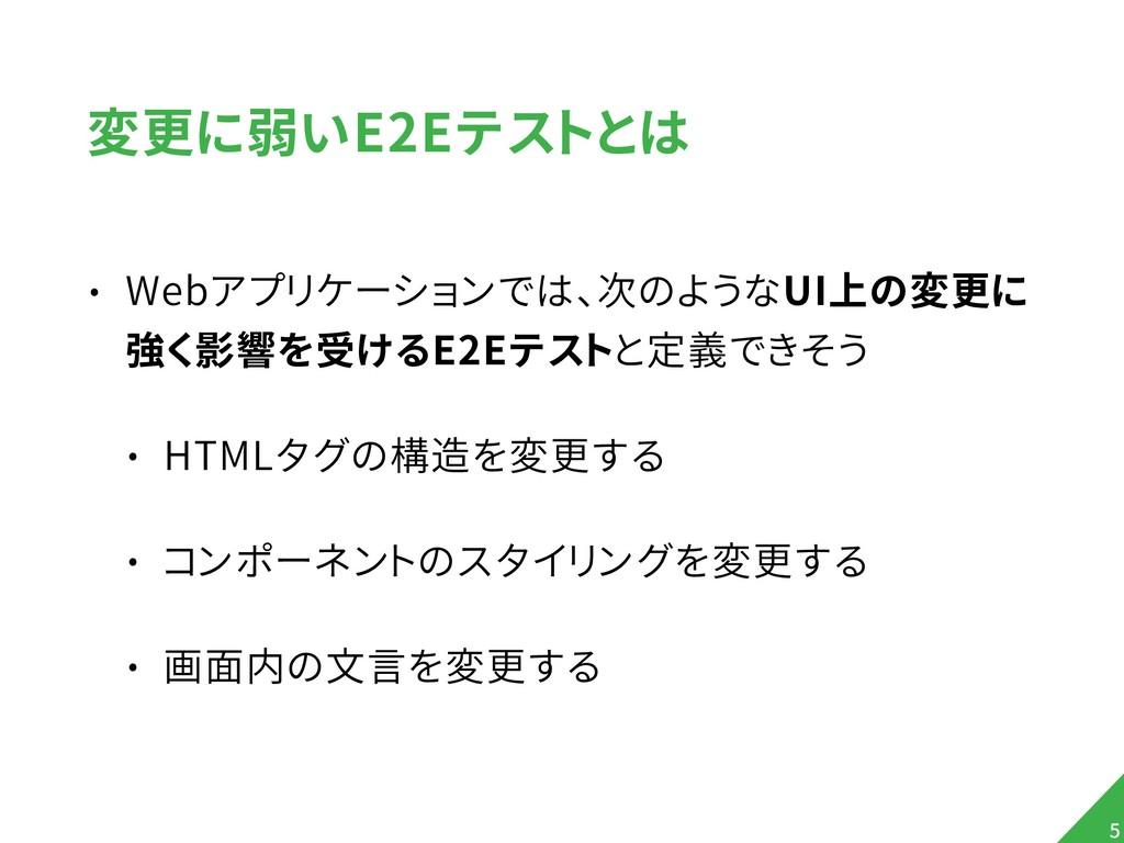 変更に弱いE2Eテストとは • Webアプリケーションでは、次のようなUI上の変更に 強く影響...