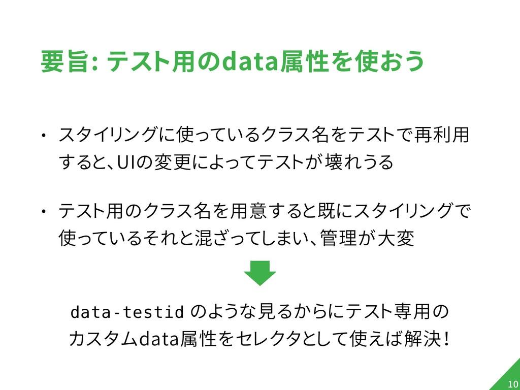要旨: テスト用のdata属性を使おう • スタイリングに使っているクラス名をテストで再利用 ...