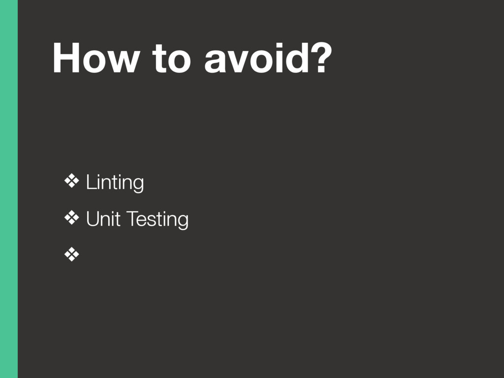 How to avoid? ❖ Linting ❖ Unit Testing ❖