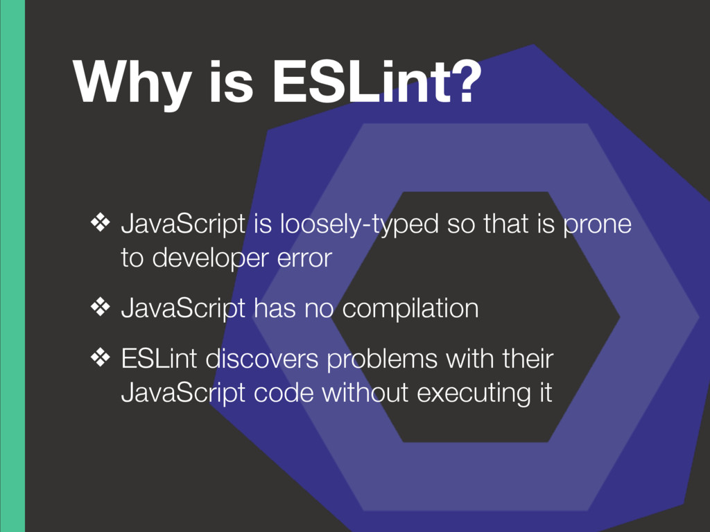 Why is ESLint? ❖ JavaScript is loosely-typed so...