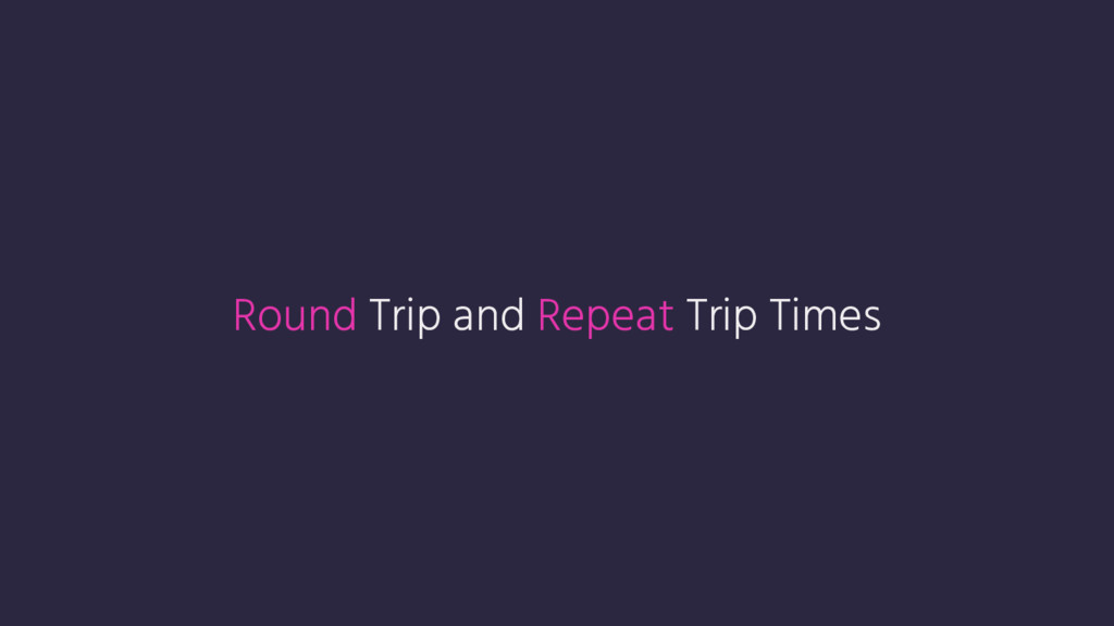 Round Trip and Repeat Trip Times
