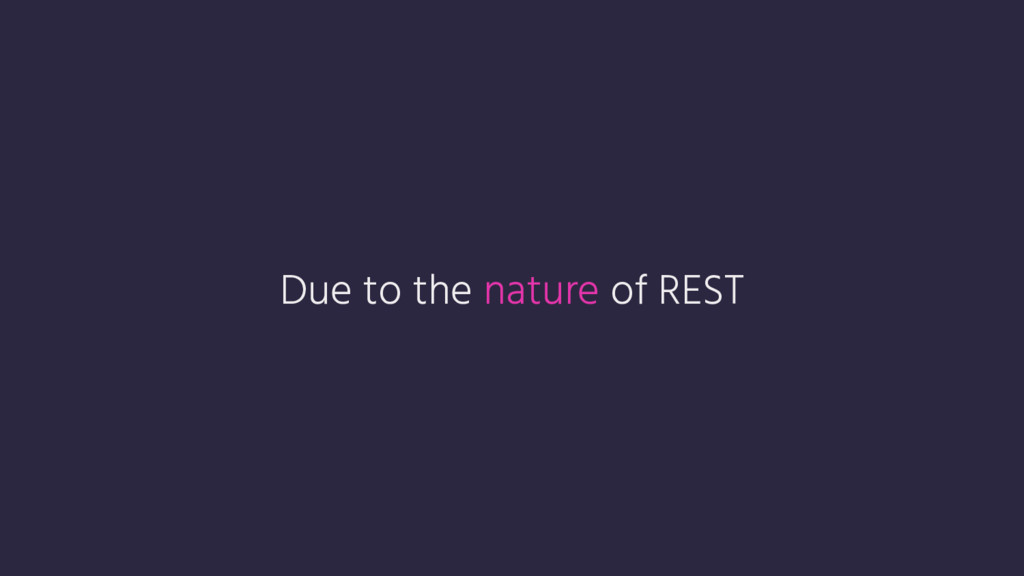 Due to the nature of REST