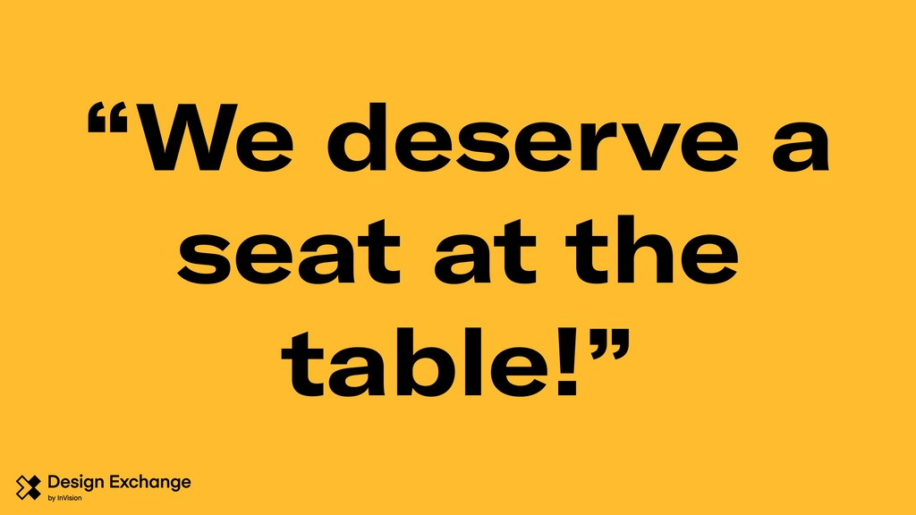 """We deserve a seat at the table!"""