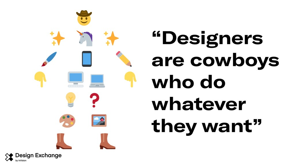 """Designers are cowboys who do whatever they wan..."