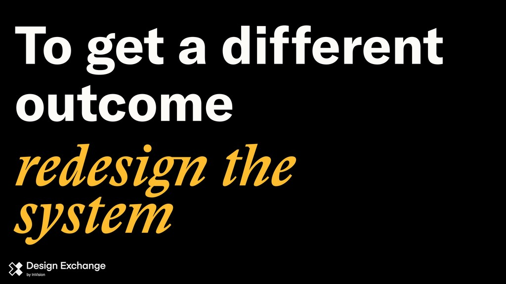 redesign the system To get a different outcome