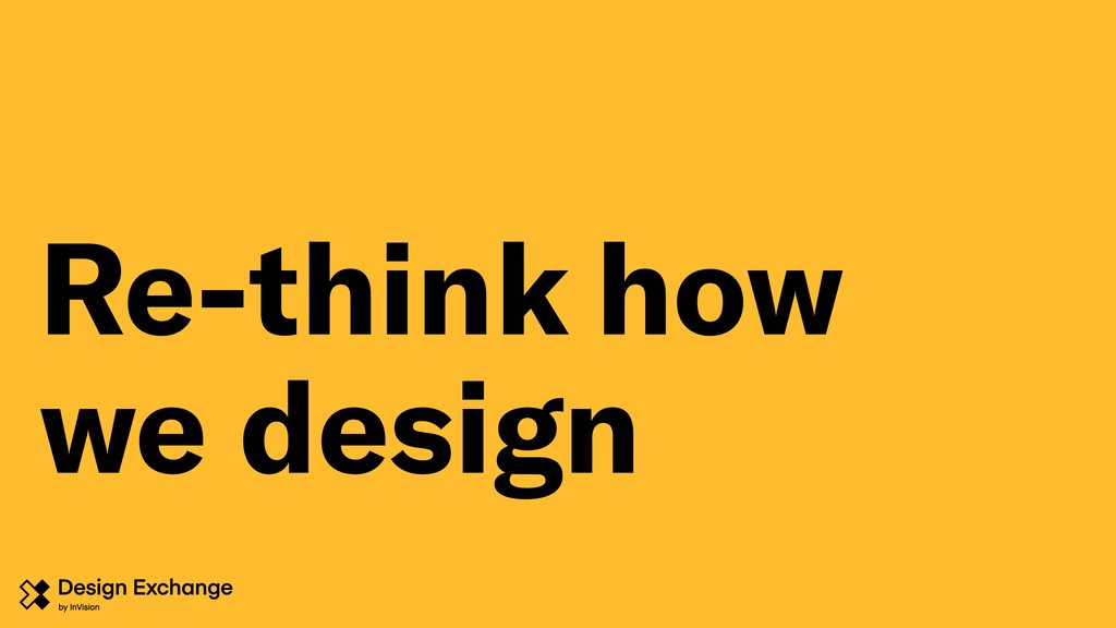 Re-think how we design