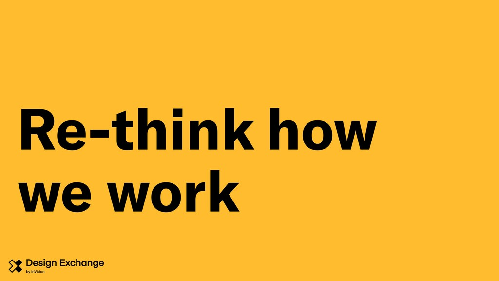 Re-think how we work