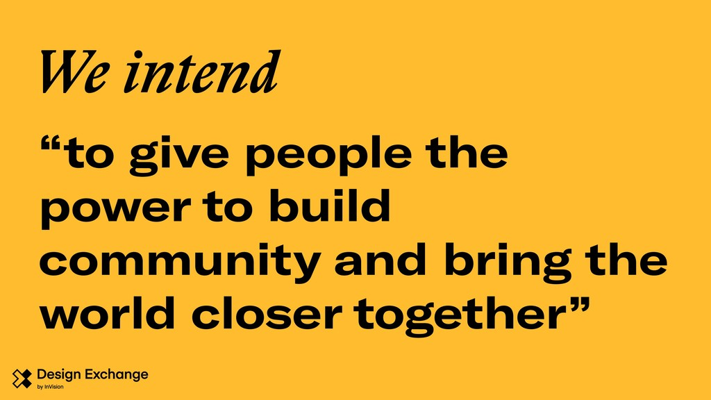 """to give people the power to build community an..."