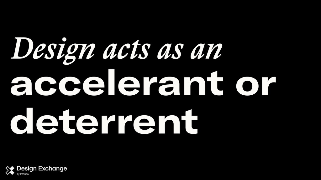 accelerant or deterrent Design acts as an