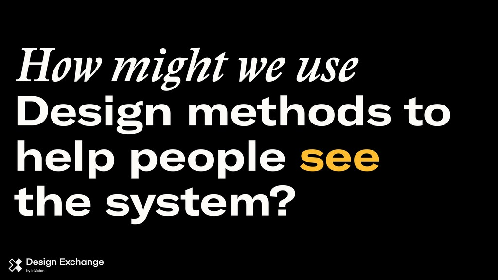 Design methods to help people see the system? H...