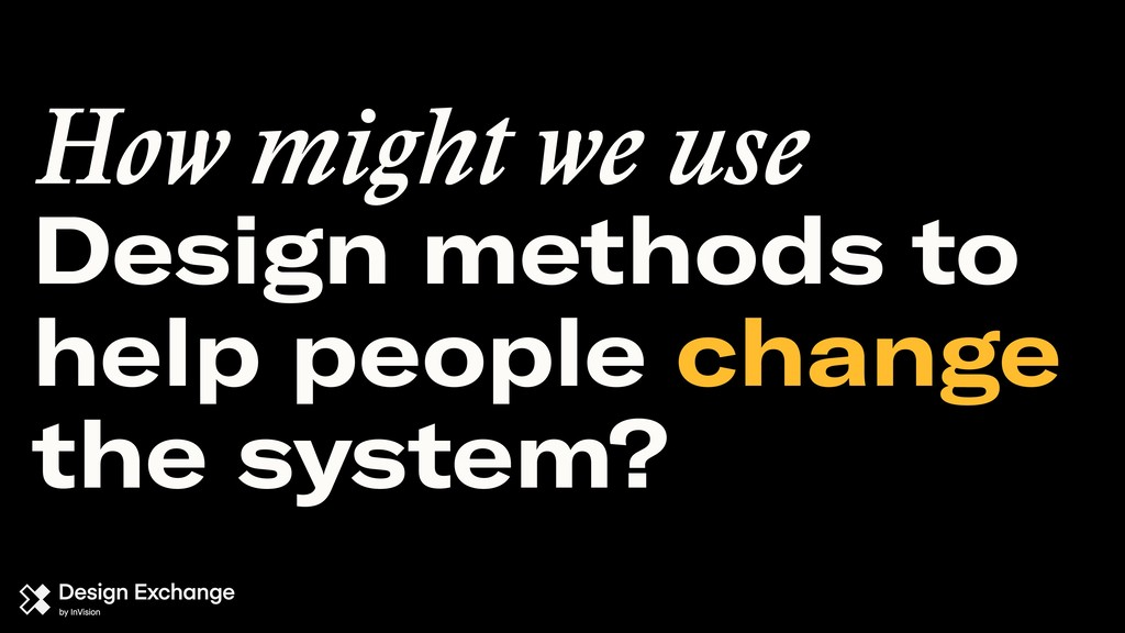 Design methods to help people change the system...