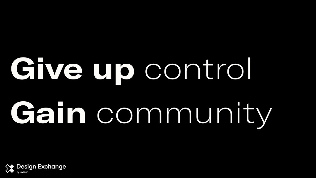 Give up control Gain community