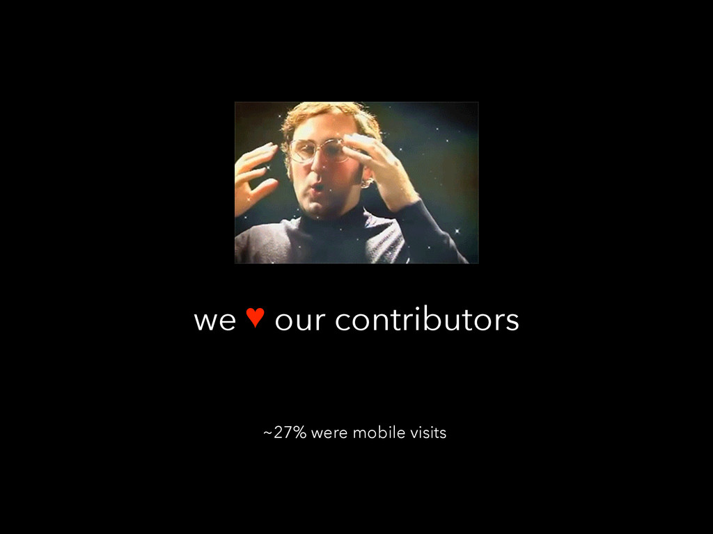 we ♥ our contributors ~27% were mobile visits