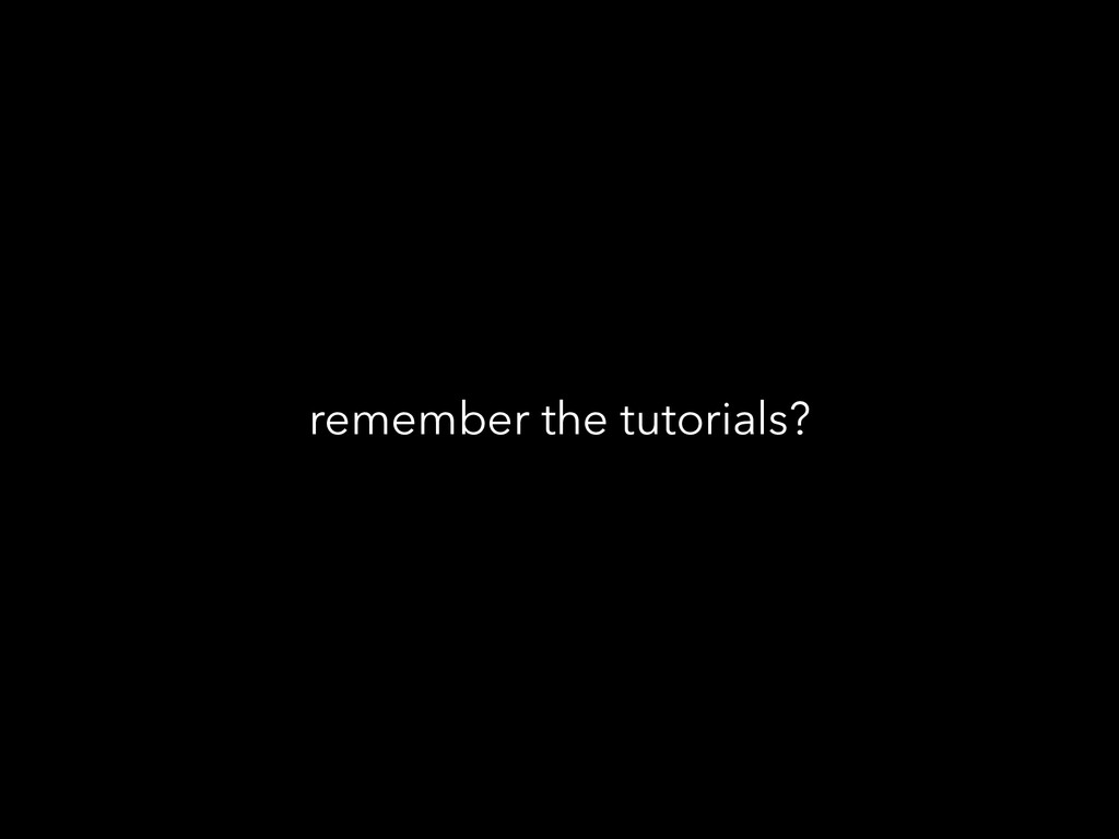 remember the tutorials?