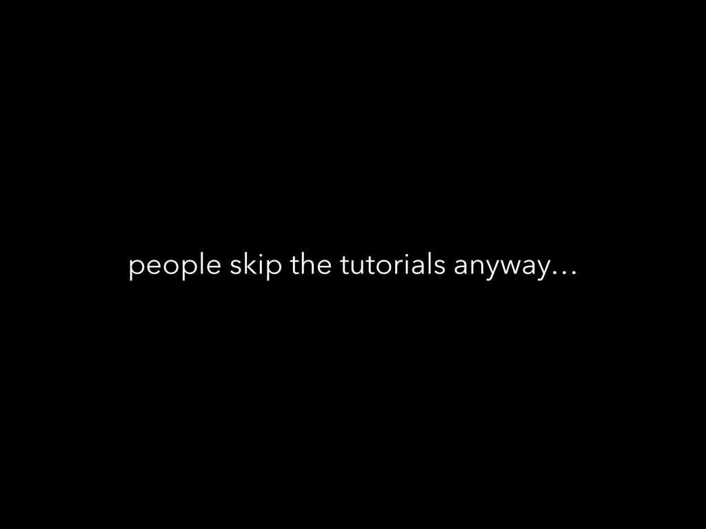people skip the tutorials anyway…