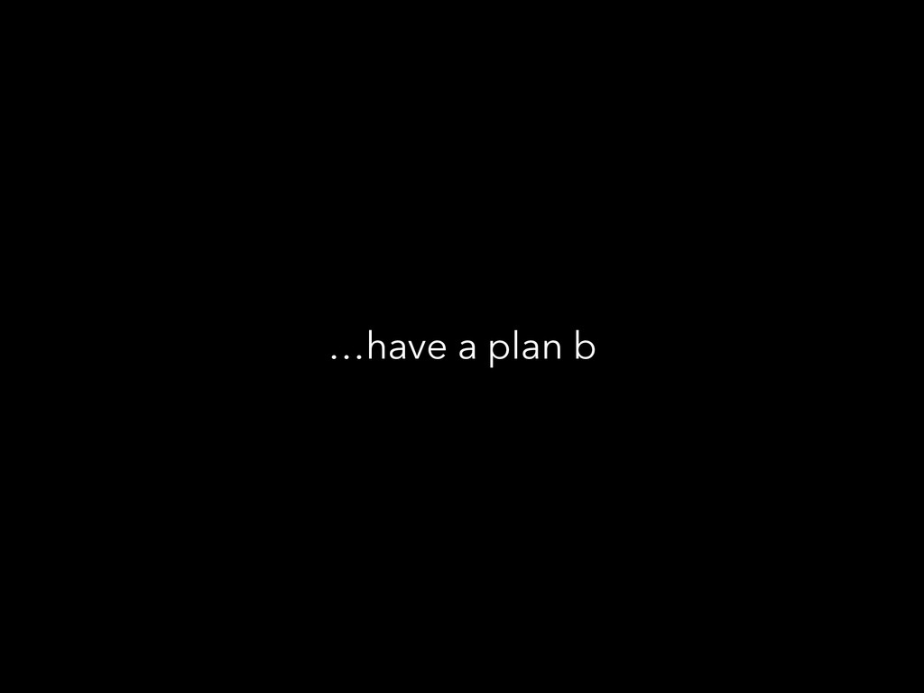 …have a plan b