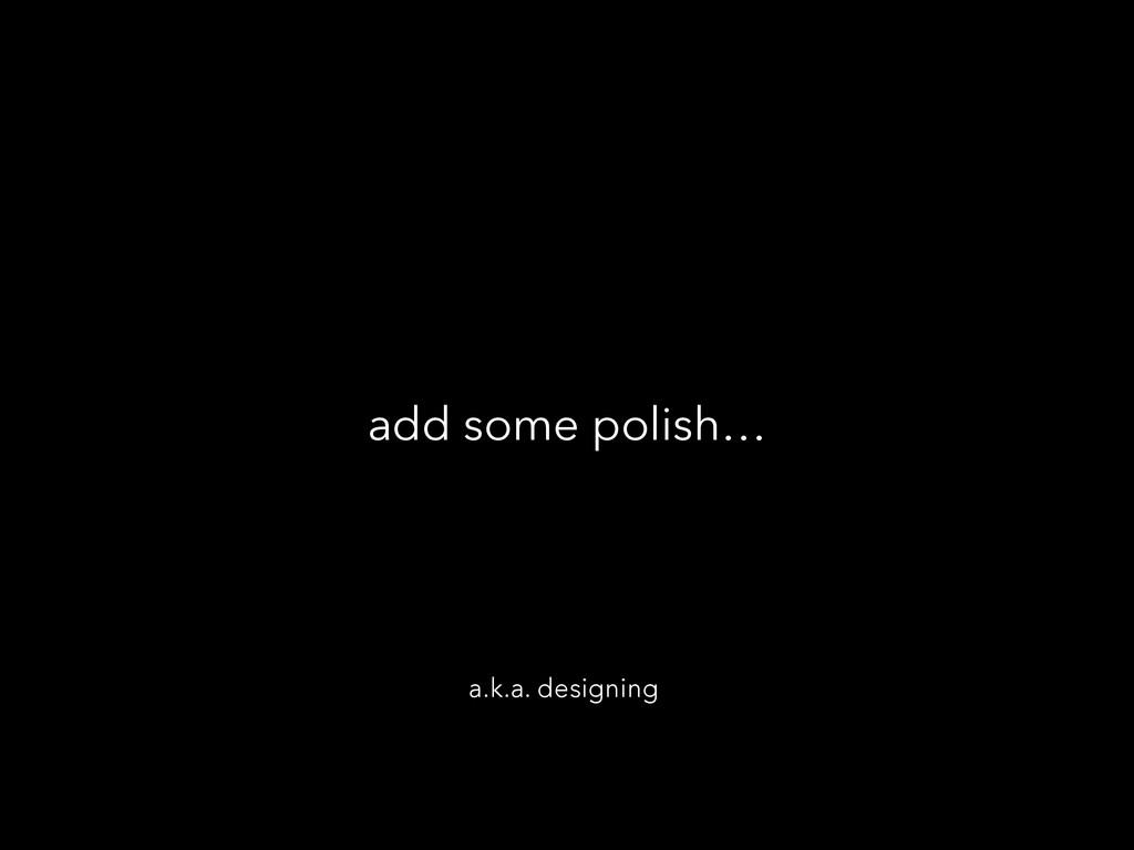 add some polish… a.k.a. designing