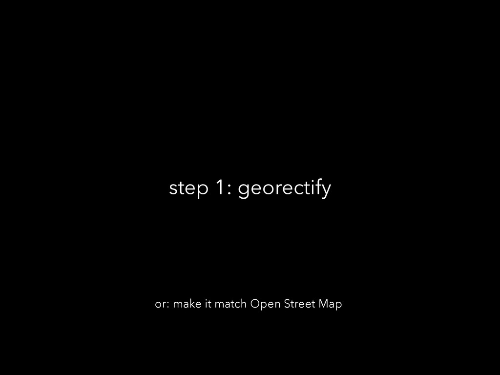 step 1: georectify or: make it match Open Stree...