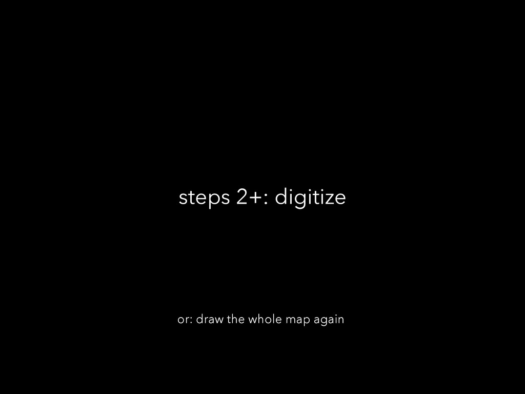 steps 2+: digitize or: draw the whole map again