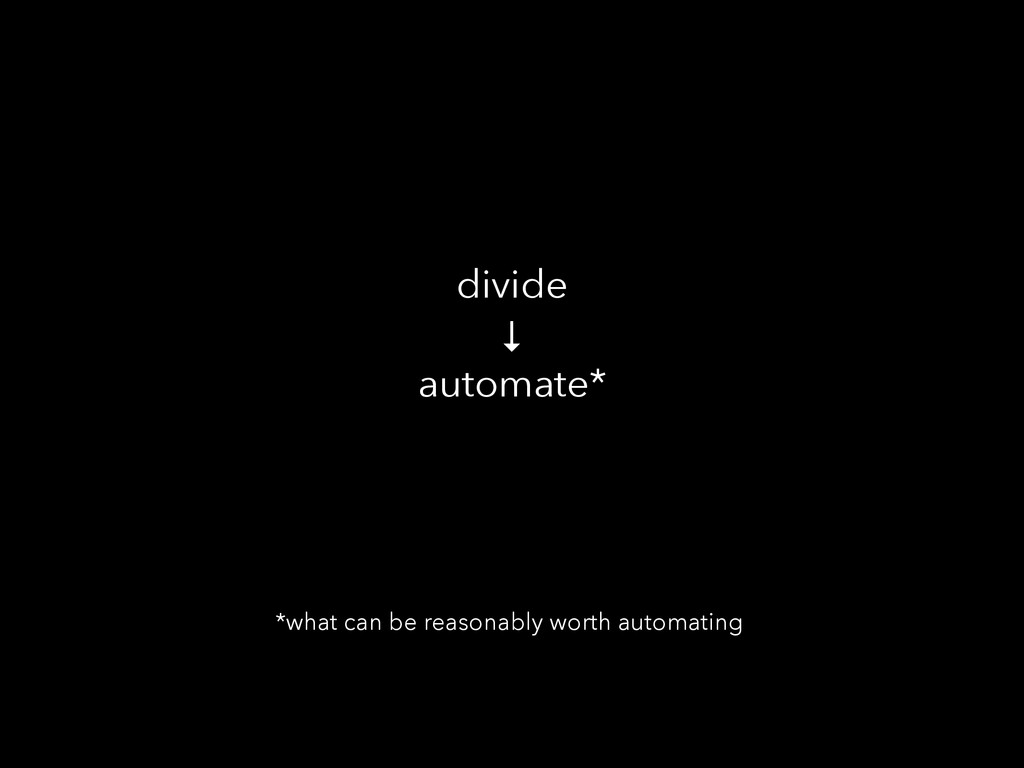 divide ↓ automate* *what can be reasonably wort...