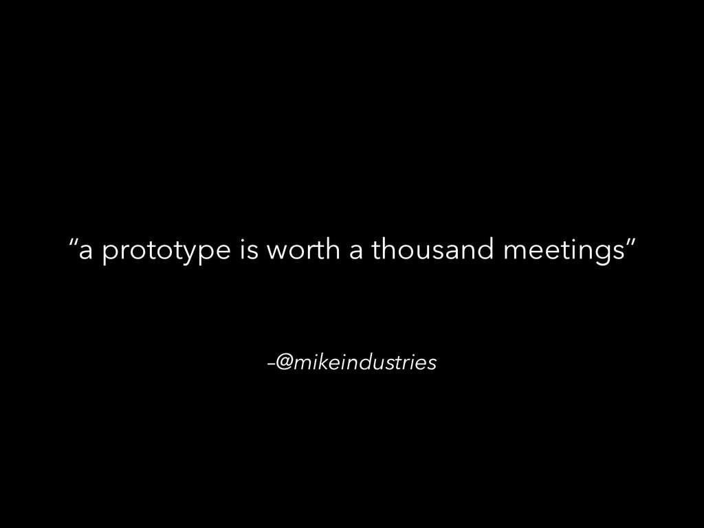 "–@mikeindustries ""a prototype is worth a thousa..."
