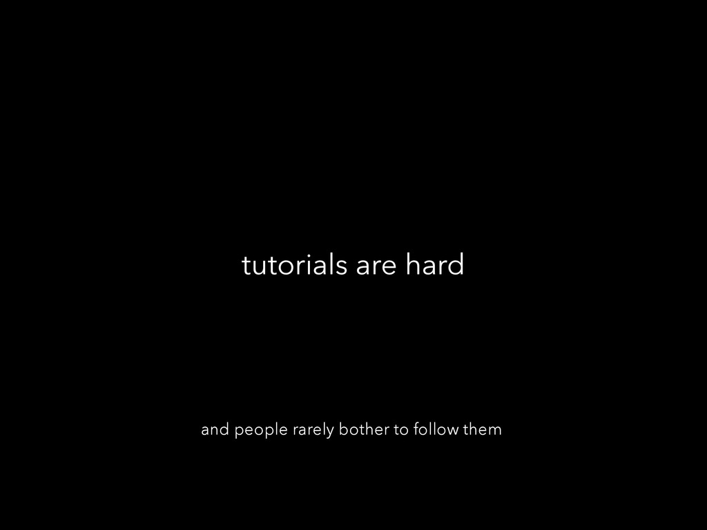 tutorials are hard and people rarely bother to ...