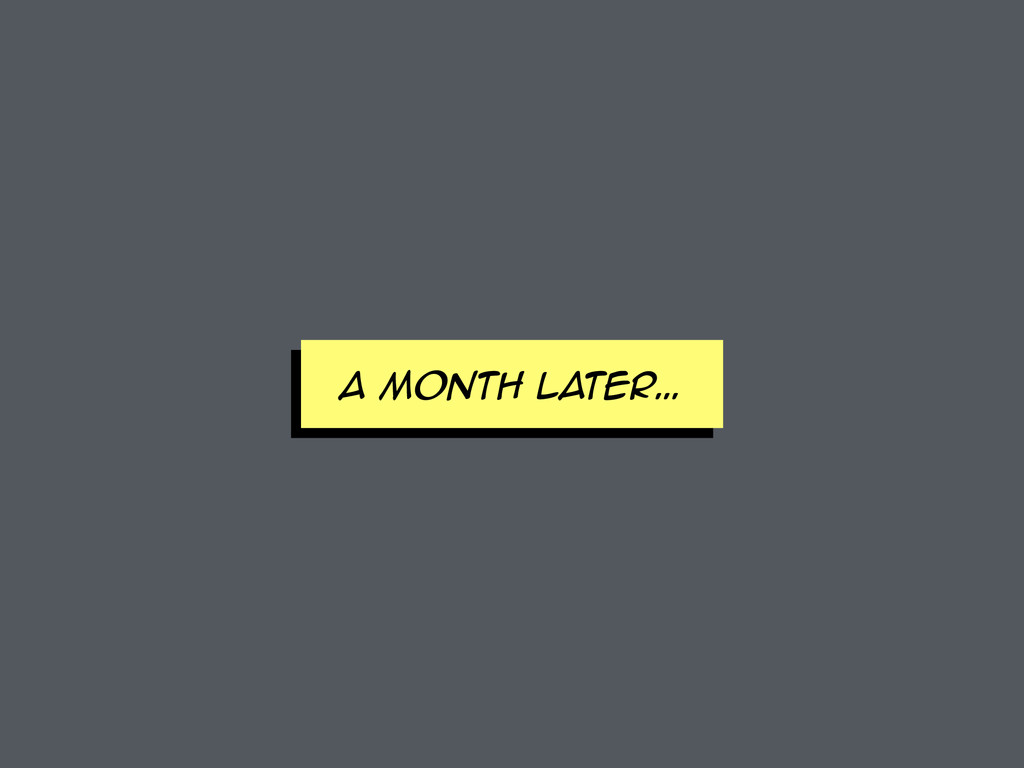 A MONTH later…