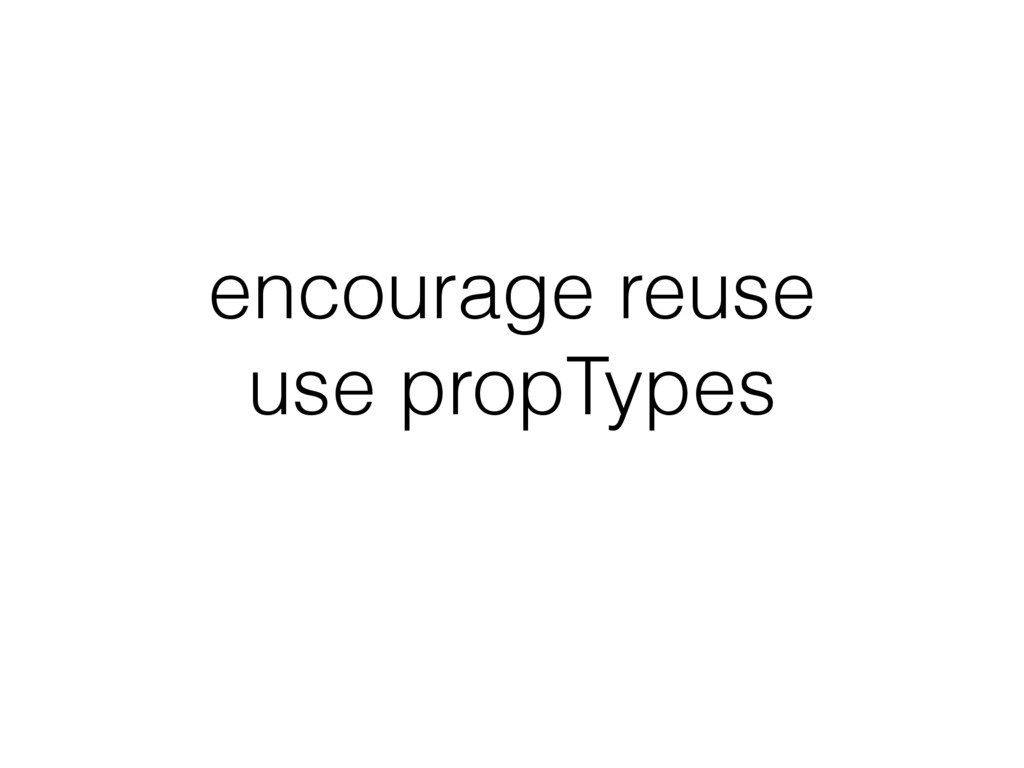 encourage reuse use propTypes