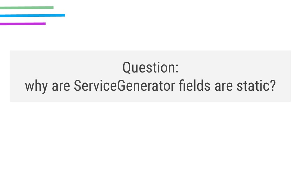 Question: why are ServiceGenerator fields are st...