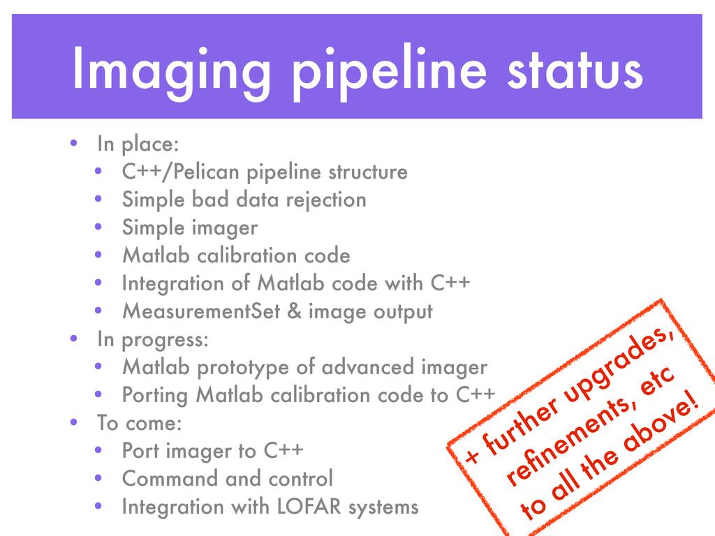 Imaging pipeline status • In place: • C++/Pelic...