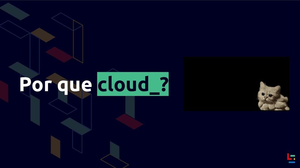 Por que cloud_?