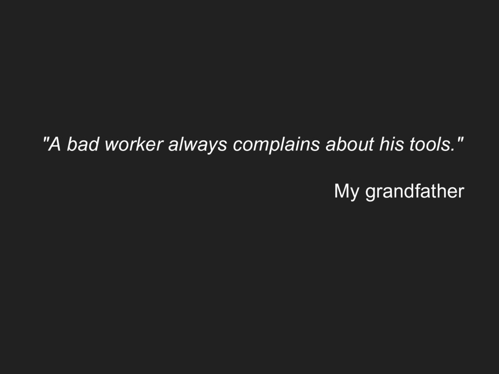 """A bad worker always complains about his tools...."