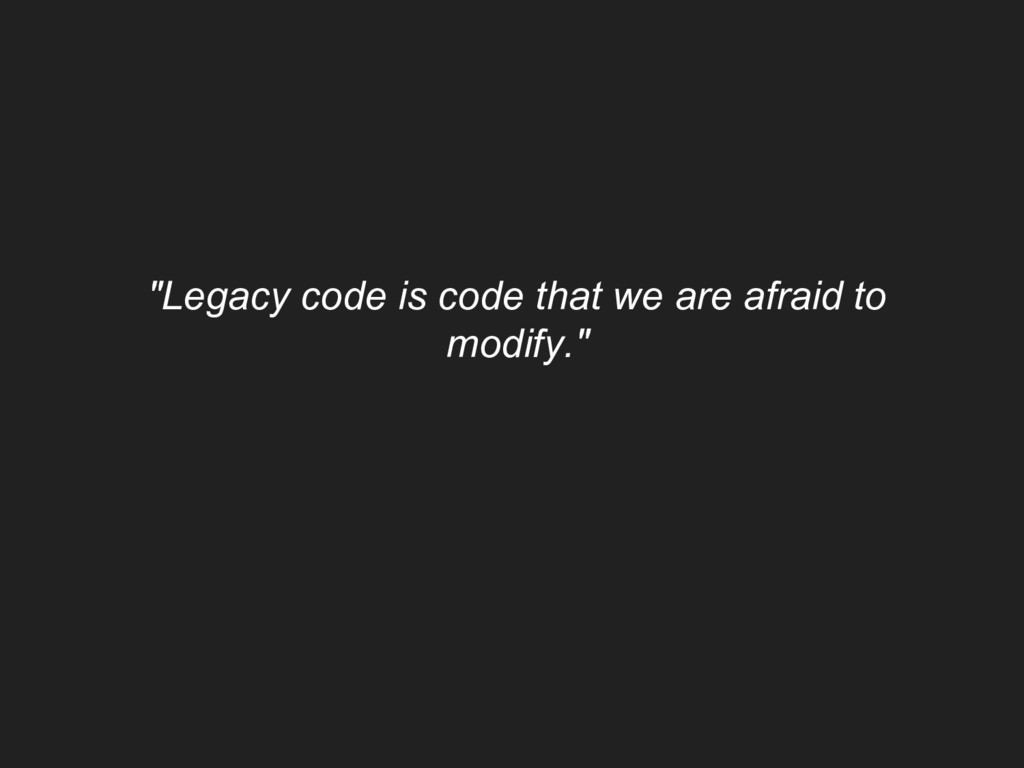"""Legacy code is code that we are afraid to modi..."