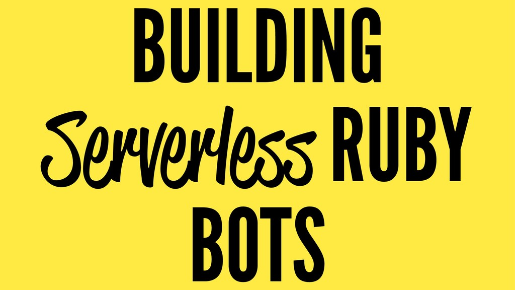 BUILDING Serverless RUBY BOTS