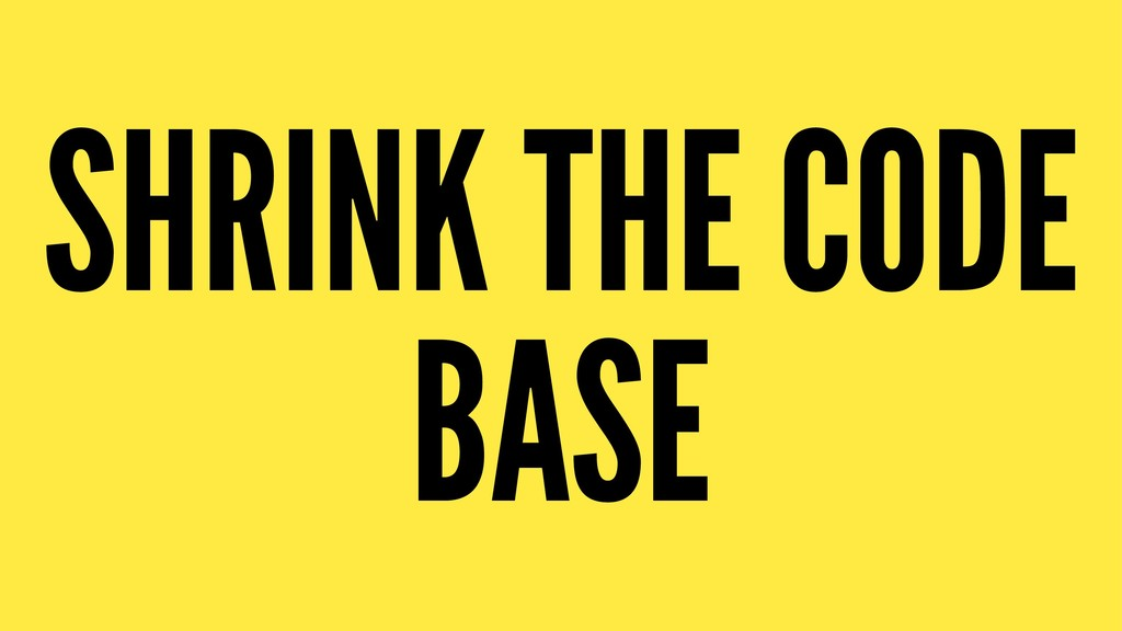 SHRINK THE CODE BASE