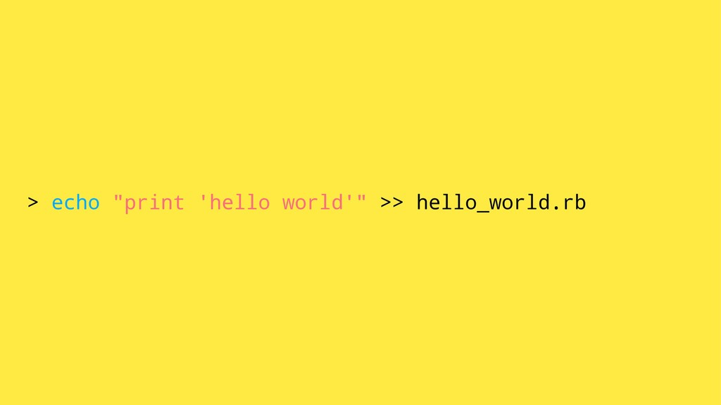 "> echo ""print 'hello world'"" >> hello_world.rb"