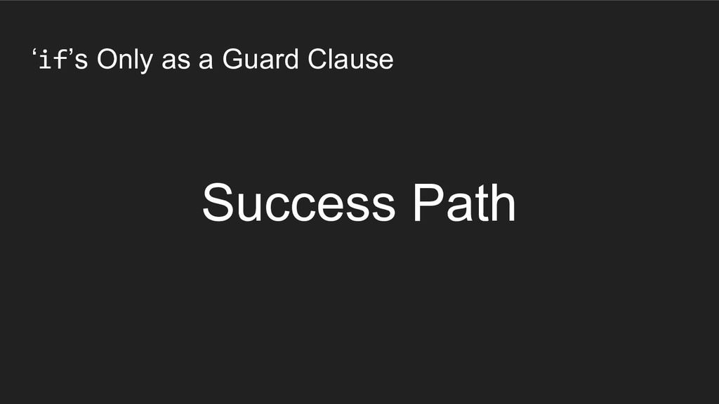 'if's Only as a Guard Clause Success Path