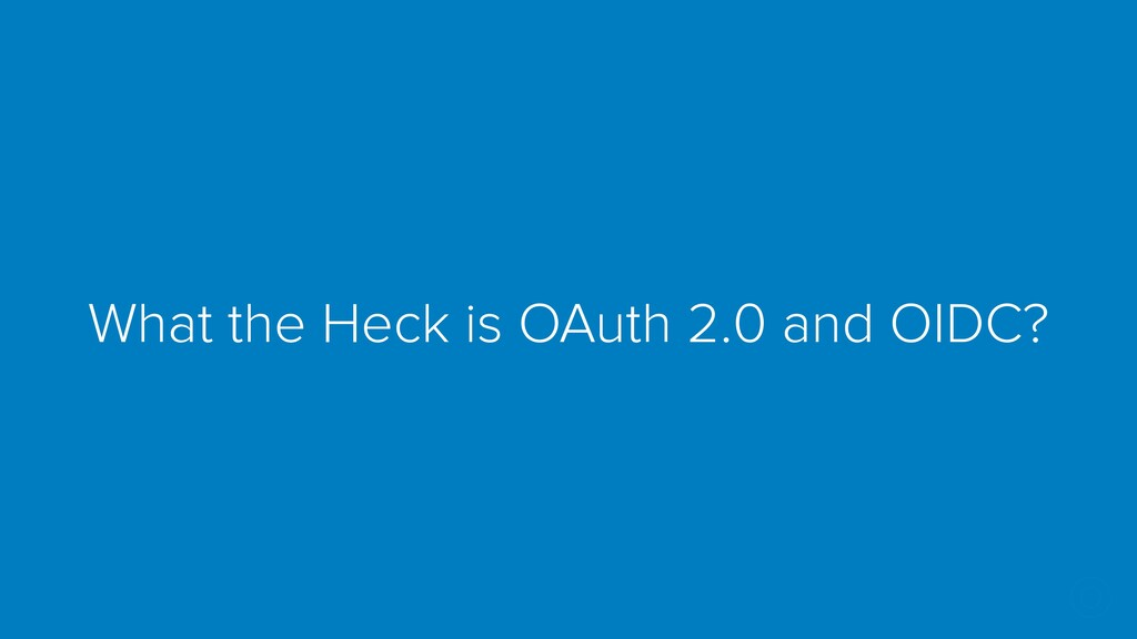 What the Heck is OAuth 2.0 and OIDC?