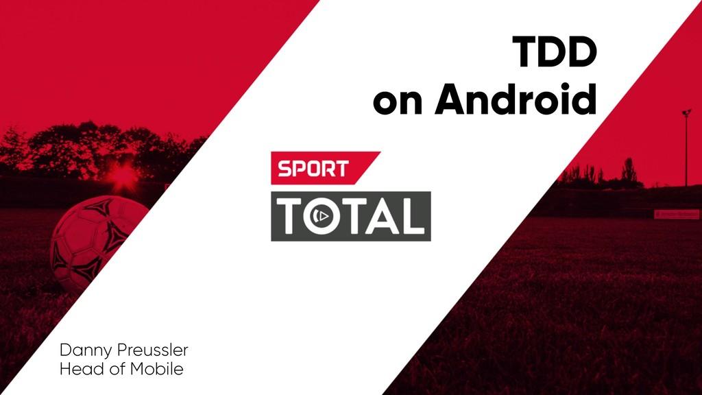TDD on Android Danny Preussler Head of Mobile