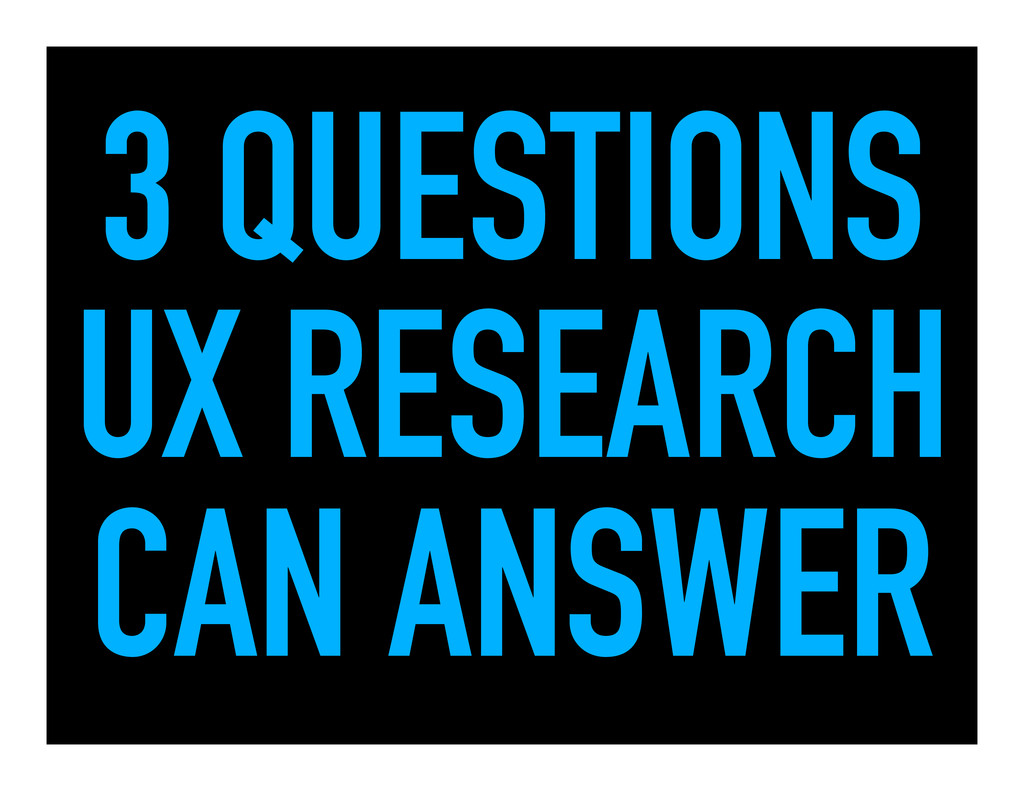 3 QUESTIONS UX RESEARCH CAN ANSWER
